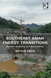 Southeast Asian Energy Transitions - Between Modernity and Sustainability ebook by Dr Mattijs Smits,Mr Philip Hirsch