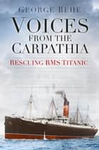 Voices from the Carpathia - Rescuing RMS Titanic ebook by George Behe