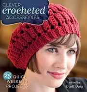 Clever Crocheted Accessories - 25 Quick Weekend Projects ebook by Brett Bara