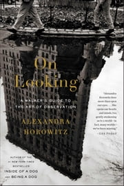 On Looking - A Walker's Guide to the Art of Observation ebook by Alexandra Horowitz