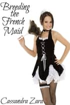 Breeding the French Maid ebook by Cassandra Zara