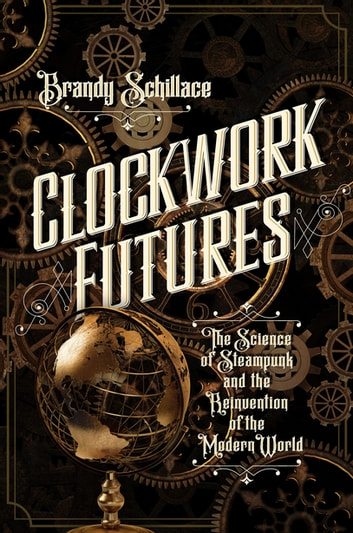 Clockwork Futures: The Science of Steampunk and the Reinvention of the Modern World ebook by Brandy Schillace