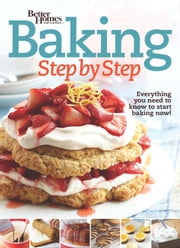 Better Homes and Gardens Baking Step by Step - Everything You Need to Know to Start Baking Now! ebook by Better Homes and Gardens
