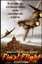 Spitfire Final Flight: The Incredible Story Of 36 Burmese Spitfires And The Extraordinary Plan To Steal One ebook by D G Leigh