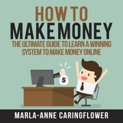 How to Make Money: The Ultimate Guide to Learn A Winning System to Make Money Online audiobook by Marla-Anne Caringflower
