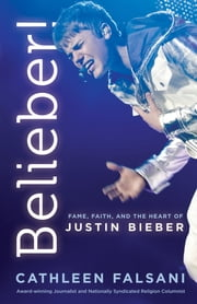 Belieber! - Fame, Faith and the Heart of Justin Bieber ebook by Cathleen Falsani