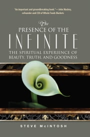 The Presence of the Infinite - The Spiritual Experience of Beauty, Truth, and Goodness ebook by Steve McIntosh