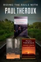 Riding the Rails with Paul Theroux - The Great Railway Bazaar, The Old Patagonian Express, and Ghost Train to the Eastern Star ebook by Paul Theroux