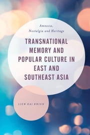 Transnational Memory and Popular Culture in East and Southeast Asia - Amnesia, Nostalgia and Heritage ebook by Liew Kai Khiun