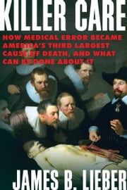 Killer Care - How Medical Error Became America's Third Largest Cause of Death, and What Can Be Done About It ebook by James B. Lieber