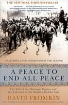A Peace to End All Peace - The Fall of the Ottoman Empire and the Creation of the Modern Middle East ebook by David Fromkin
