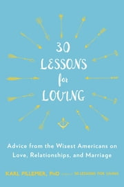 30 Lessons for Loving - Advice from the Wisest Americans on Love, Relationships, and Marriage ebook by Karl Pillemer, Ph.D.