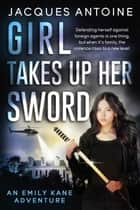 Girl Takes Up Her Sword - An Emily Kane Adventure, #3 ebook by Jacques Antoine