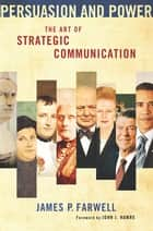 Persuasion and Power - The Art of Strategic Communication ebook by James P. Farwell, John J. Hamre