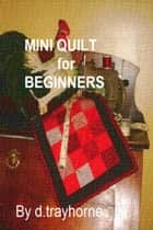Mini Quilt For Beginners ebook by D Trayhorne