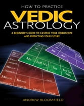 How to Practice Vedic Astrology - A Beginner's Guide to Casting Your Horoscope and Predicting Your Future ebook by Andrew Bloomfield