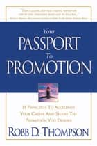Your Passport To Promotion - 11 Principles to Accelerate Your Career and Secure the Promotion You Deserve ebook by Robb Thompson
