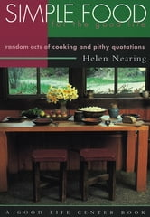 Simple Food for the Good Life - Random Acts of Cooking and Pithy Quotations ebook by Helen Nearing