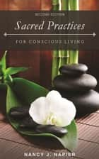 Sacred Practices for Conscious Living - Second Edition ebook by Nancy J. Napier