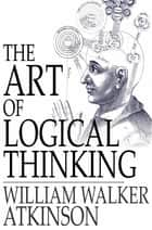 The Art of Logical Thinking - Or the Laws of Reasoning ebook by William Walker Atkinson