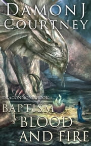 Baptism of Blood and Fire - Dragon Bond Book 1 ebook by Damon J Courtney