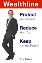 Wealthline - Protect Your Assets, Reduce Your Tax, Keep it in the Family ebook by Tony Melvin