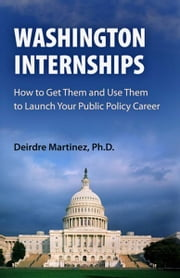 Washington Internships - How to Get Them and Use Them to Launch Your Public Policy Career ebook by Deirdre Martinez