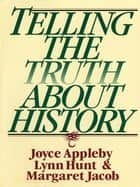 Telling the Truth about History ebook by Joyce Appleby, Lynn Hunt, Margaret Jacob
