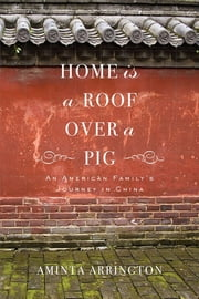 Home is a Roof Over a Pig: An American Family's Journey to China ebook by Aminta Arrington