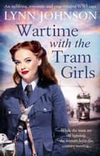 Wartime with the Tram Girls - An uplifting, romantic and page-turning WW1 saga ebook by Lynn Johnson