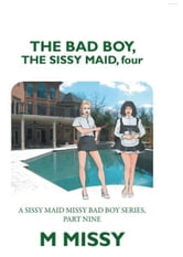 THE BAD BOY, THE SISSY MAID, four - A SISSY MAID MISSY BAD BOY SERIES, PART NINE ebook by M MISSY