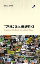 Toward Climate Justice - Perspectives on the Climate Crisis and Social Change ebook by Brian Tokar, Eirik Eiglad