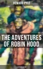 The Adventures of Robin Hood (Illustrated Edition) - Children's Classics ebook by Howard Pyle, Howard Pyle