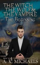 The Witch, The Wolf and The Vampire, The Beginning: - The Witch, The Wolf and The Vampire, #0 ebook by A K Michaels