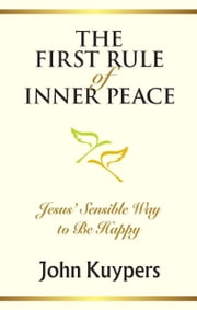 The First Rule of Inner Peace - Jesus' Sensible Way to Be Happy ebook by John Kuypers