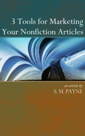 3 Tools for Marketing your Nonfiction Articles ebook by S. M. Payne