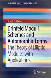 Drinfeld Moduli Schemes and Automorphic Forms - The Theory of Elliptic Modules with Applications ebook by Yuval Z Flicker