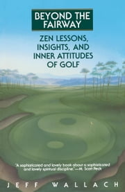 Beyond the Fairway - Zen Lessons, Insights, and Inner Attitudes of Golf ebook by Jeff Wallach