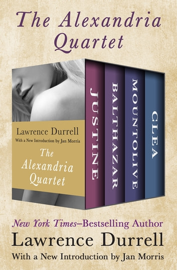 The Alexandria Quartet - Justine, Balthazar, Mountolive, and Clea ebook by Lawrence Durrell