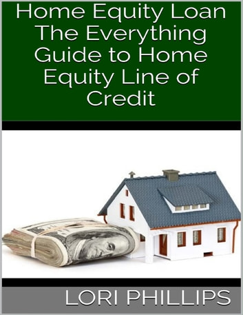 Home Equity Loan: The Everything Guide to Home Equity Line of Credit ebook by Lori Phillips