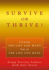 SURVIVE OR THRIVE? - Creating THE LIFE YOU WANT Out of THE LIFE YOU HAVE ebook by Stepp Sydnor