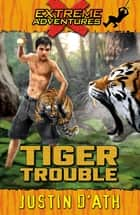 Tiger Trouble: Extreme Adventures - Extreme Adventures eBook by Justin D'Ath