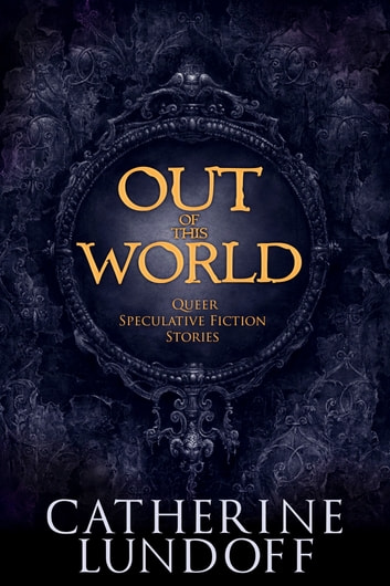 Out of This World: Queer Speculative Fiction Stories ebook by Catherine Lundoff