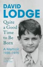 Quite A Good Time to be Born - A Memoir: 1935-1975 ebook by David Lodge