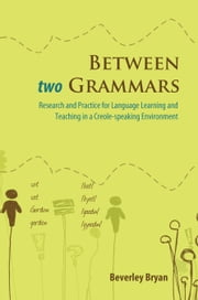 Between two Grammars: Research and Practice for Language Learning and Teaching in a Creole-speaking Environment ebook by Beverley Bryan
