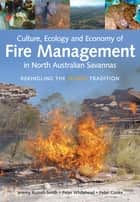 Culture, Ecology and Economy of Fire Management in North Australian Savannas - Rekindling the Wurrk Tradition eBook by Jeremy Russell-Smith, Peter Whitehead, Peter Cooke