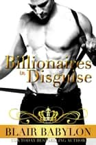 Billionaires in Disguise - A Romance ebook by Blair Babylon
