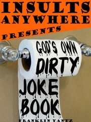 Insults Anywhere Presents God's Own Dirty Joke Book ebook by Franklin Yantz