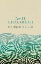 The Origins of Dislike eBook by Amit Chaudhuri