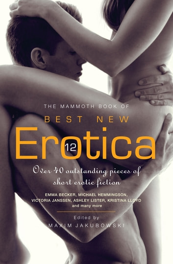 The Mammoth Book of Best New Erotica 12 - Over 40 outstanding pieces of short erotic fiction ebook by Maxim Jakubowski